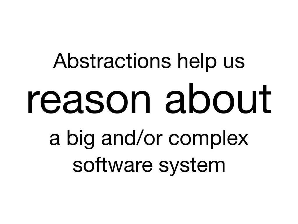 Abstractions help us reason about  a big and/or...