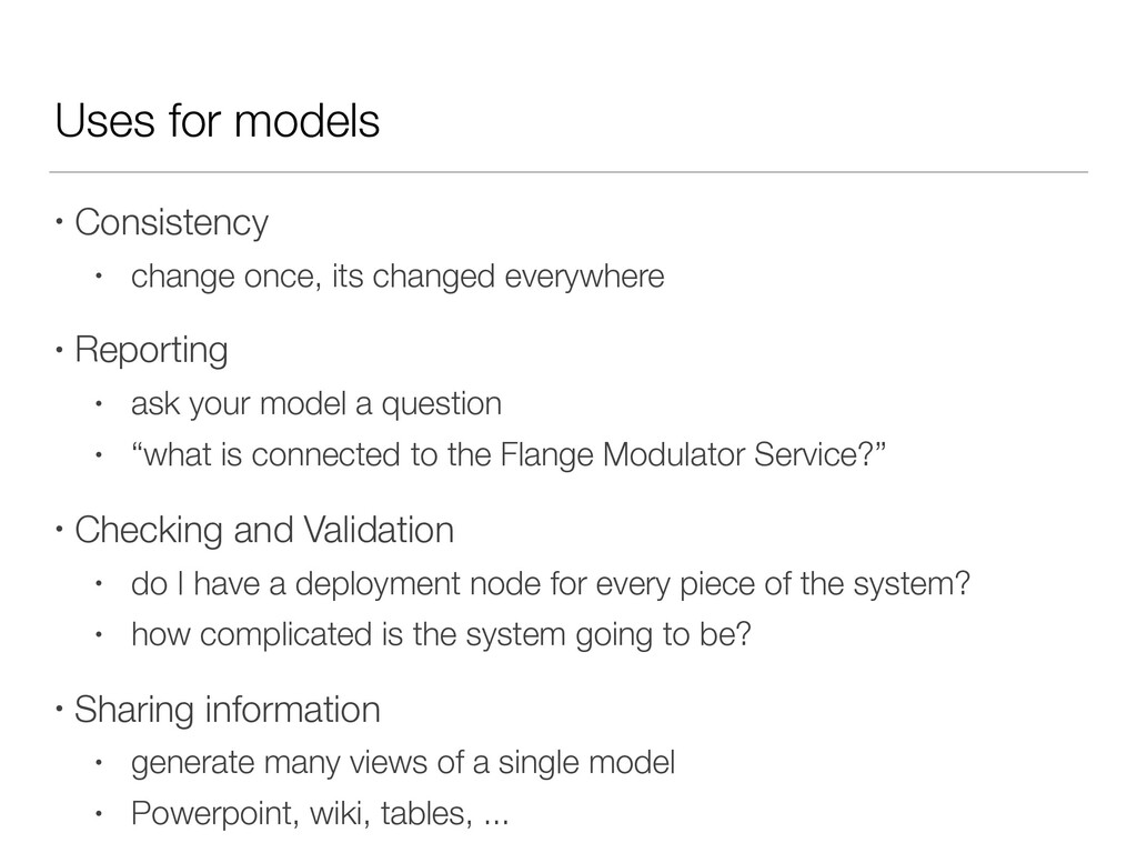 Uses for models • Consistency • change once, it...