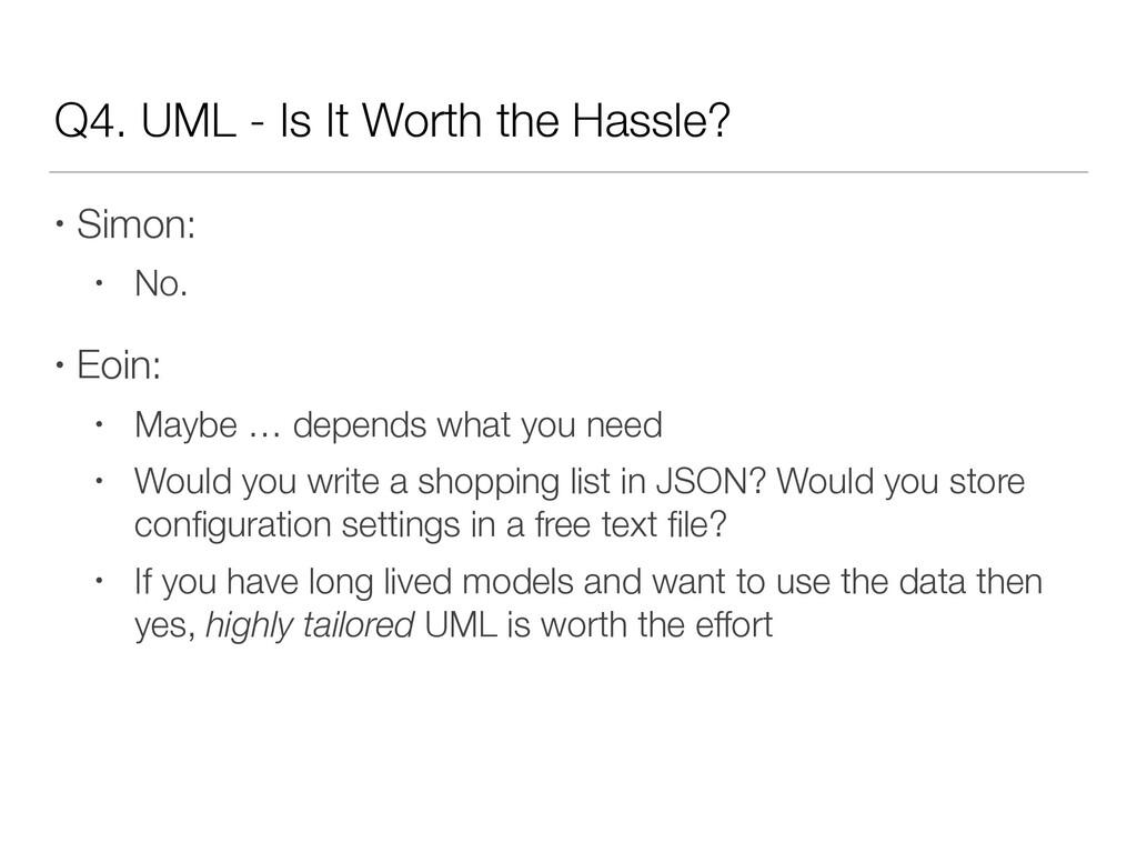 Q4. UML - Is It Worth the Hassle? • Simon: • No...
