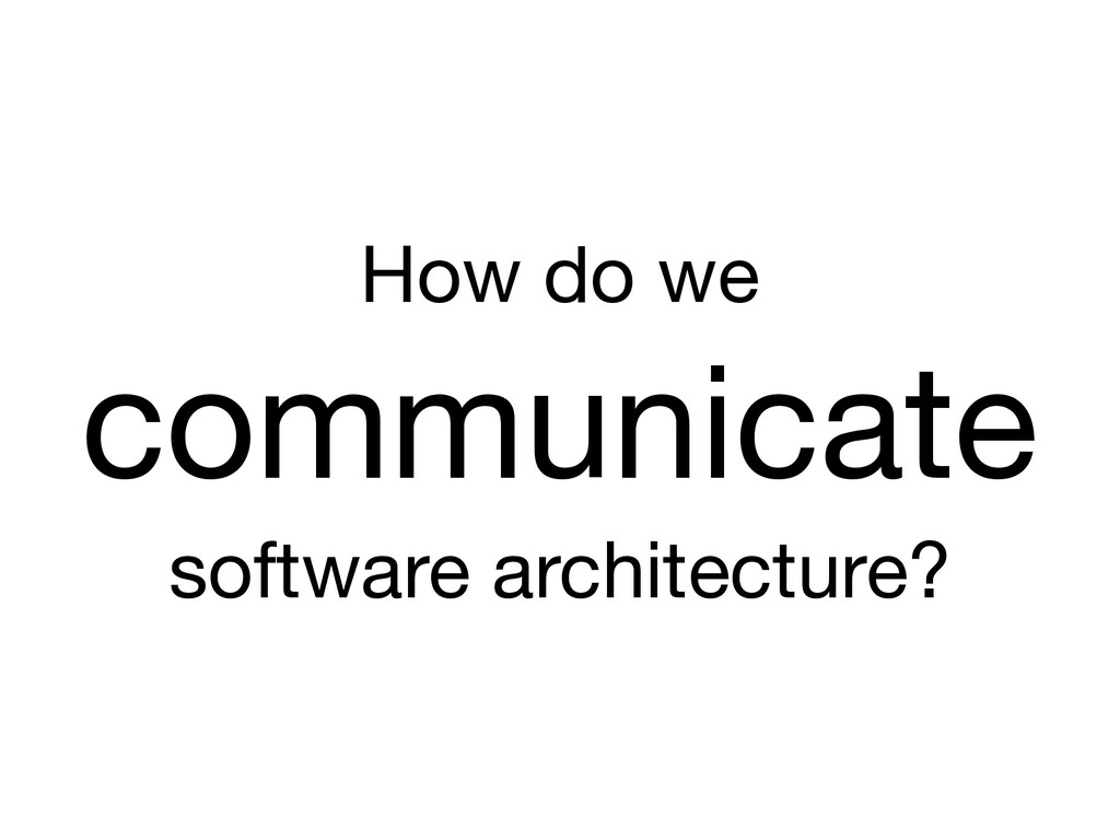 How do we  communicate  software architecture?