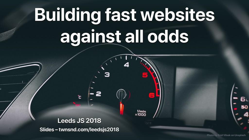 Leeds JS 2018 Building fast websites against al...