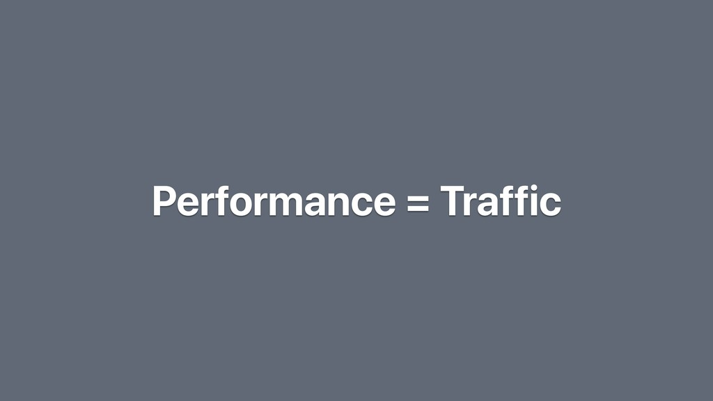 Performance = Traffic