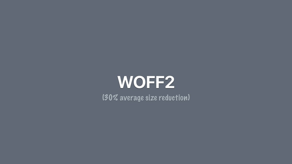 WOFF2 (30% average size reduction)