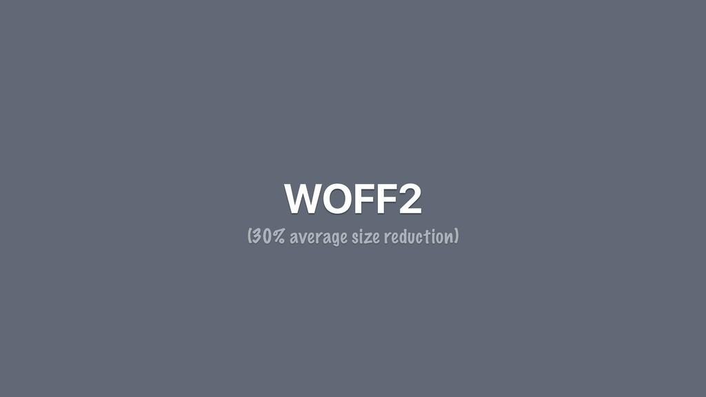 WOFF2 (30% average size reduction)