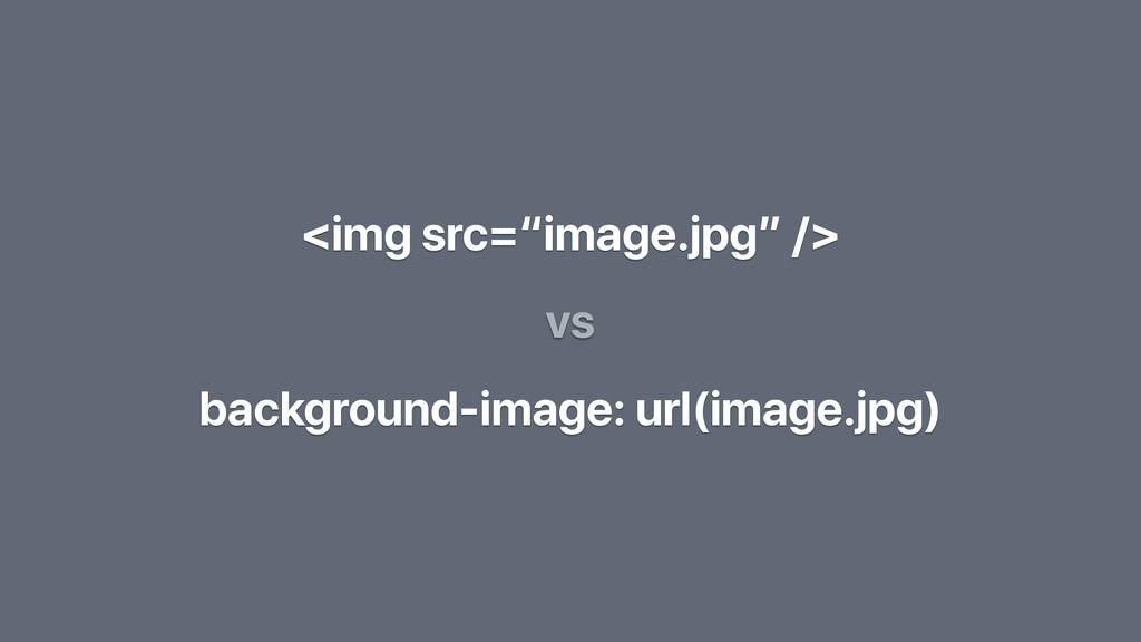 """<img src=""""image.jpg"""" /> background-image: url(i..."""