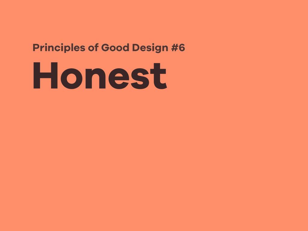 Honest Principles of Good Design #6