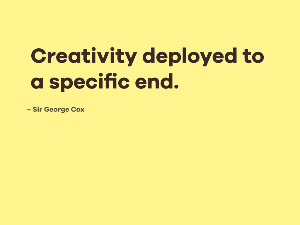 – Sir George Cox Creativity deployed to a speci...