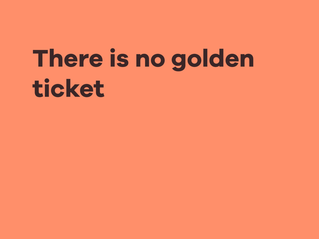 There is no golden ticket