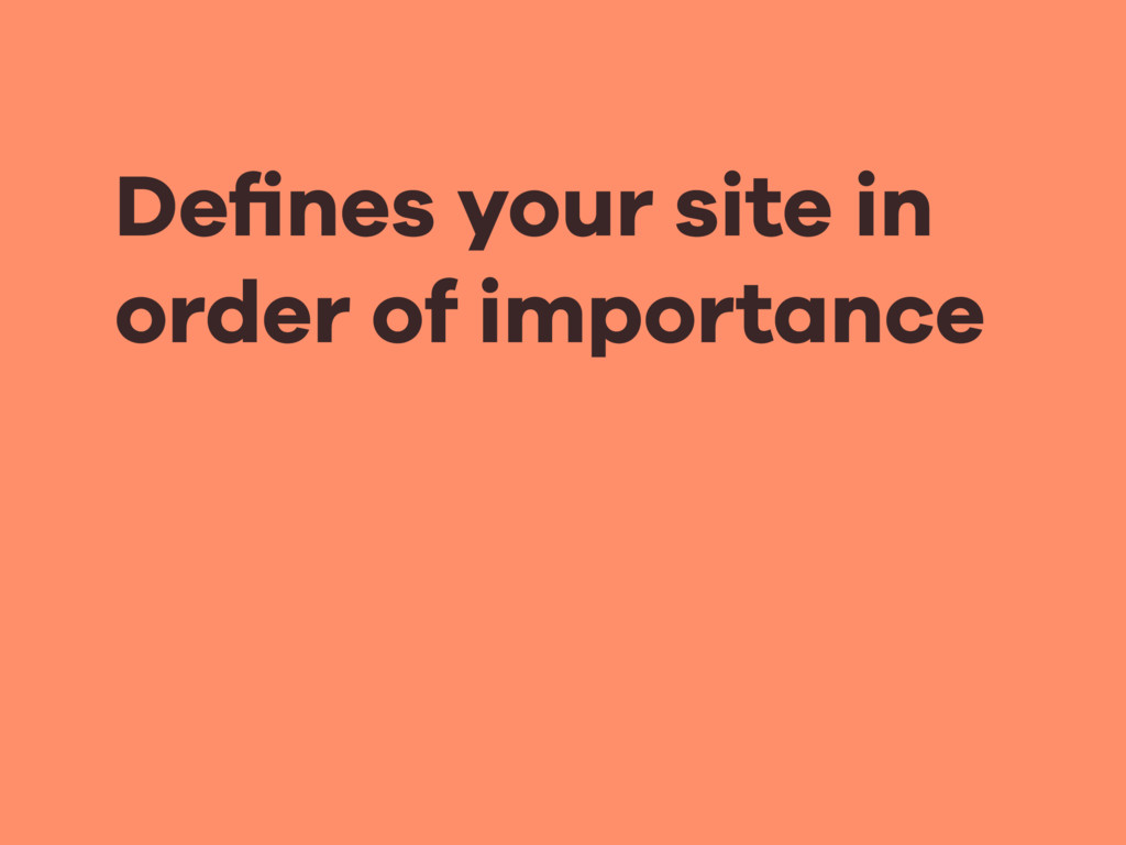 Defines your site in order of importance