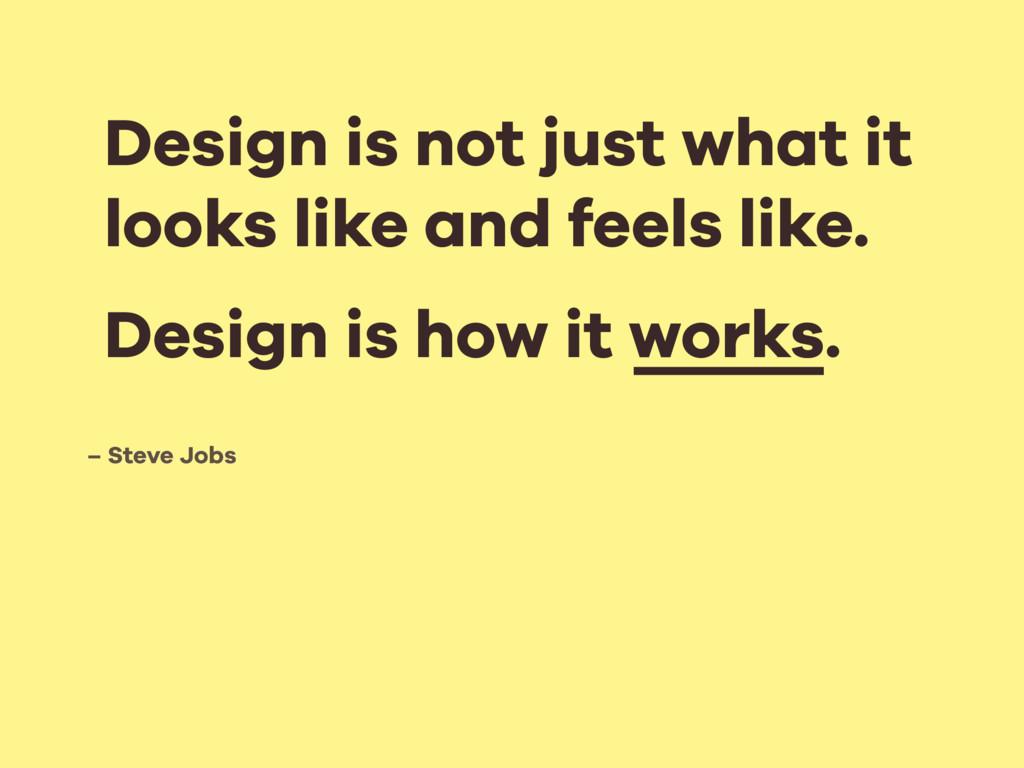 – Steve Jobs Design is not just what it looks l...