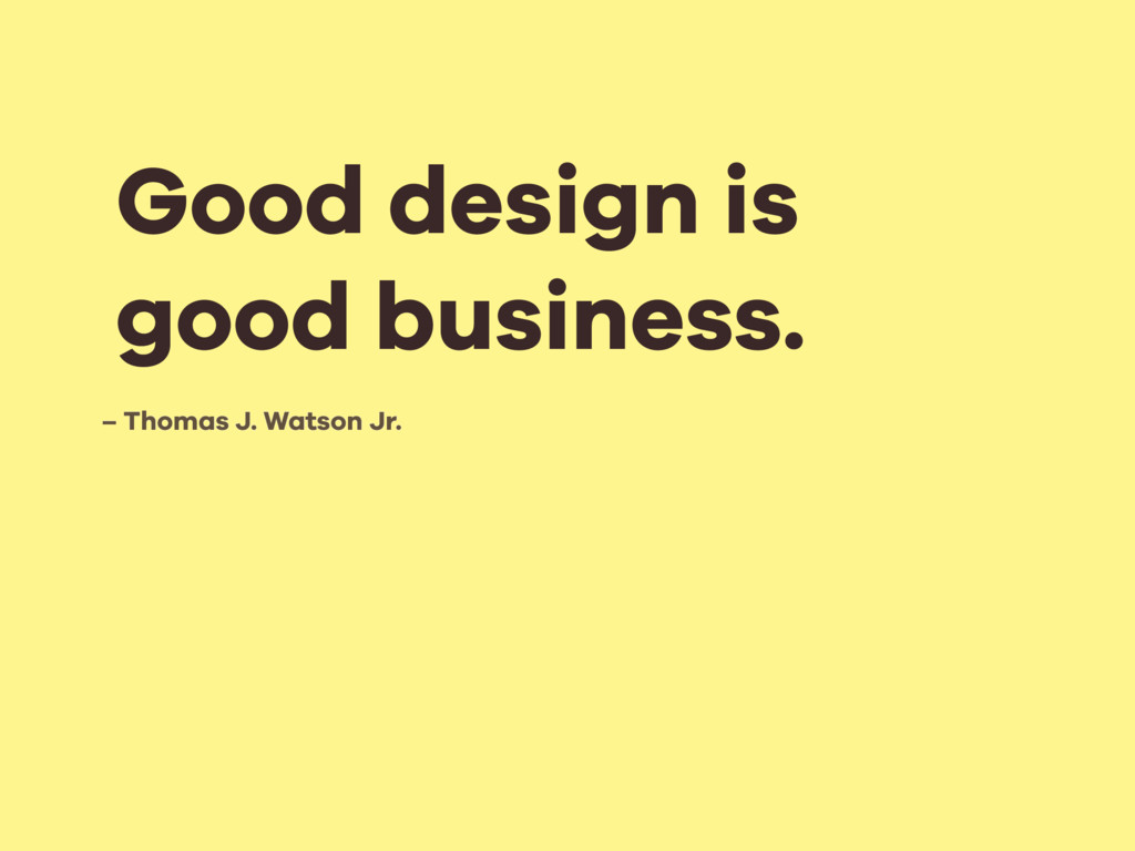 – Thomas J. Watson Jr. Good design is good busi...
