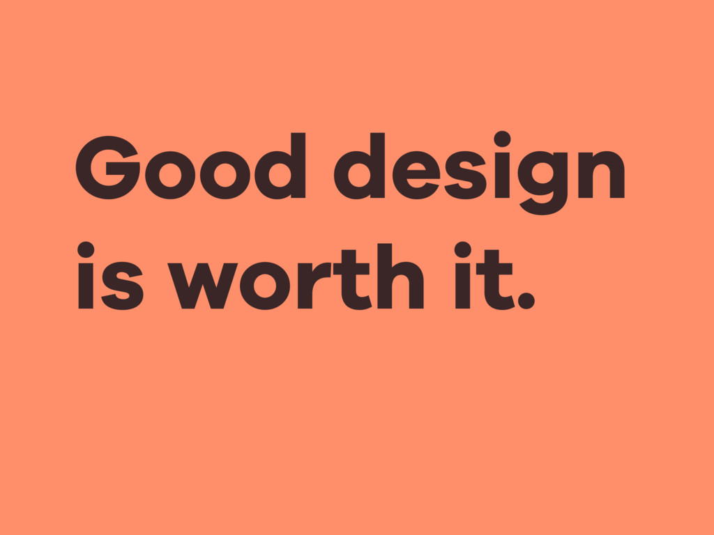 Good design is worth it.