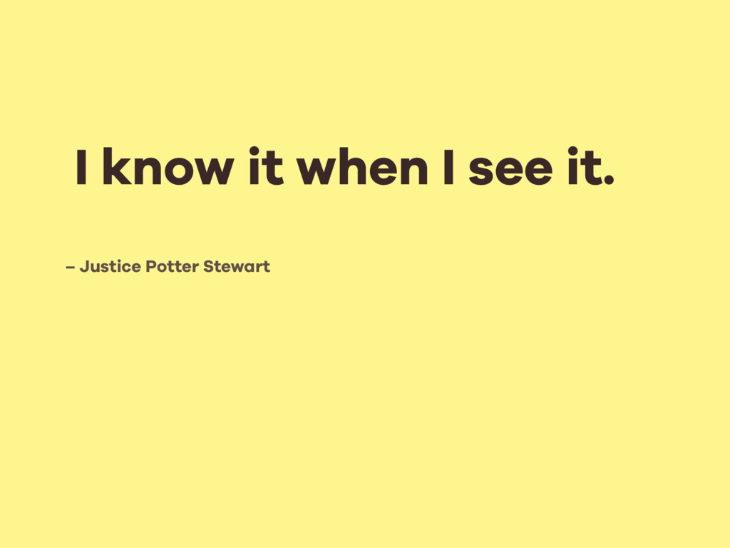 – Justice Potter Stewart I know it when I see i...