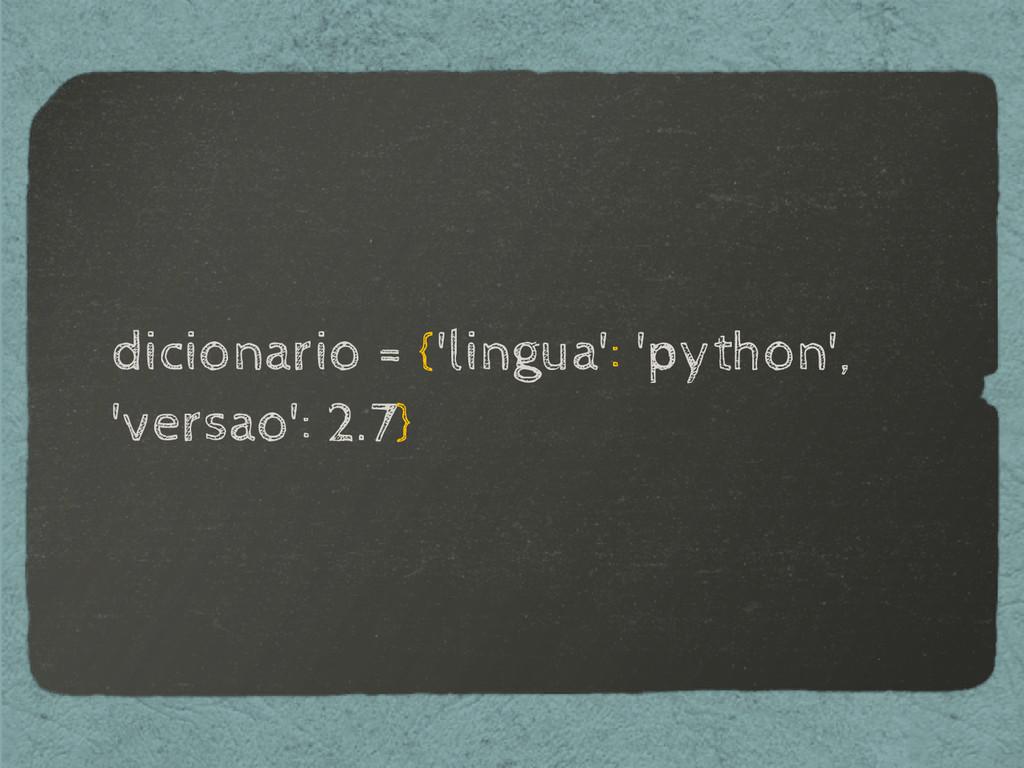 dicionario = {'lingua': 'python', 'versao': 2.7}