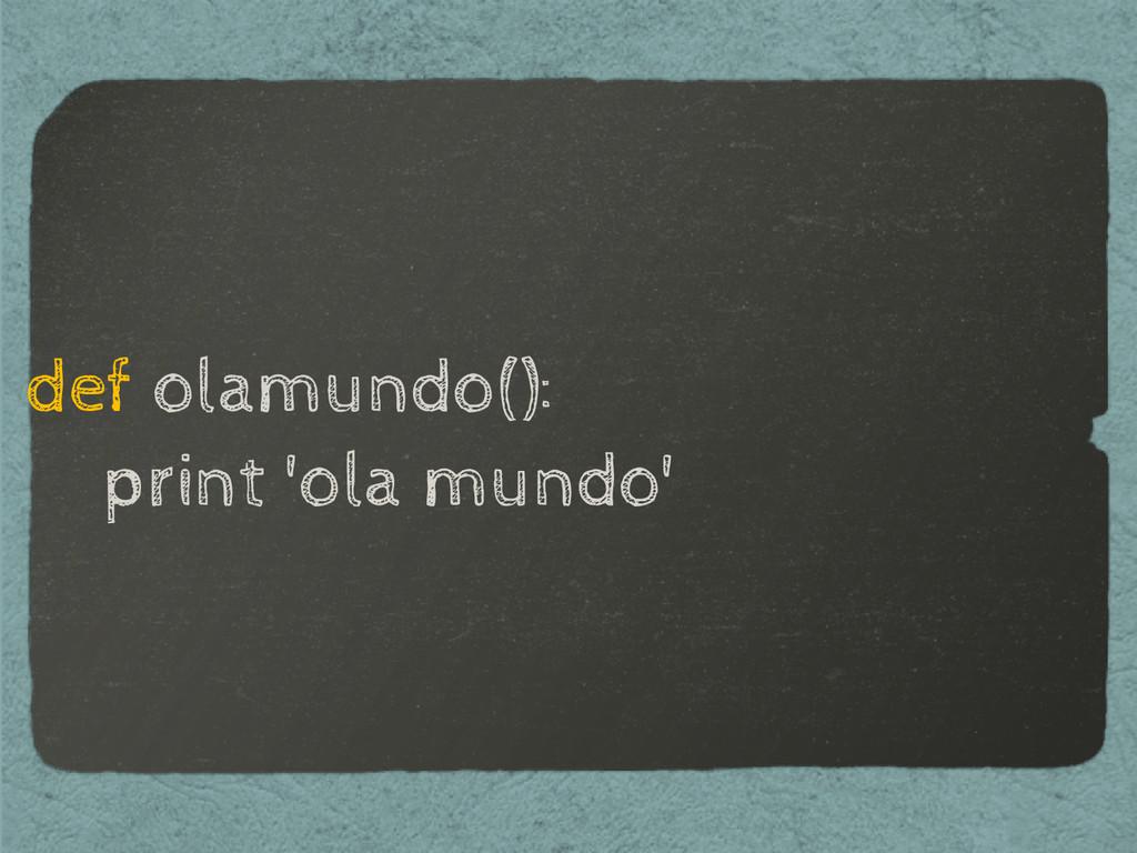 def olamundo(): print 'ola mundo'