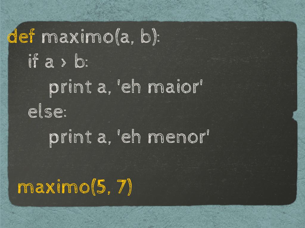 def maximo(a, b): if a > b: print a, 'eh maior'...