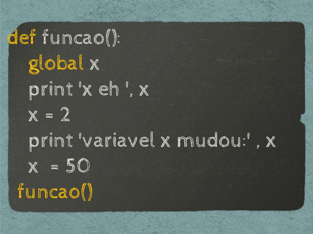 def funcao(): global x print 'x eh ', x x = 2 p...