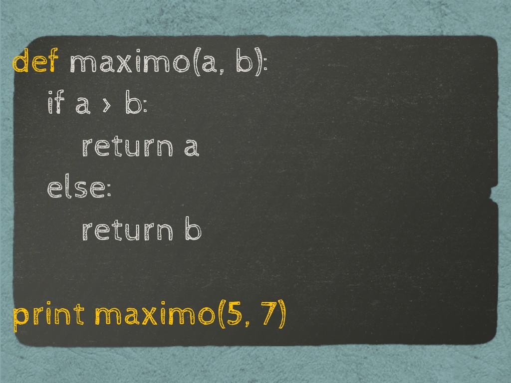 def maximo(a, b): if a > b: return a else: retu...