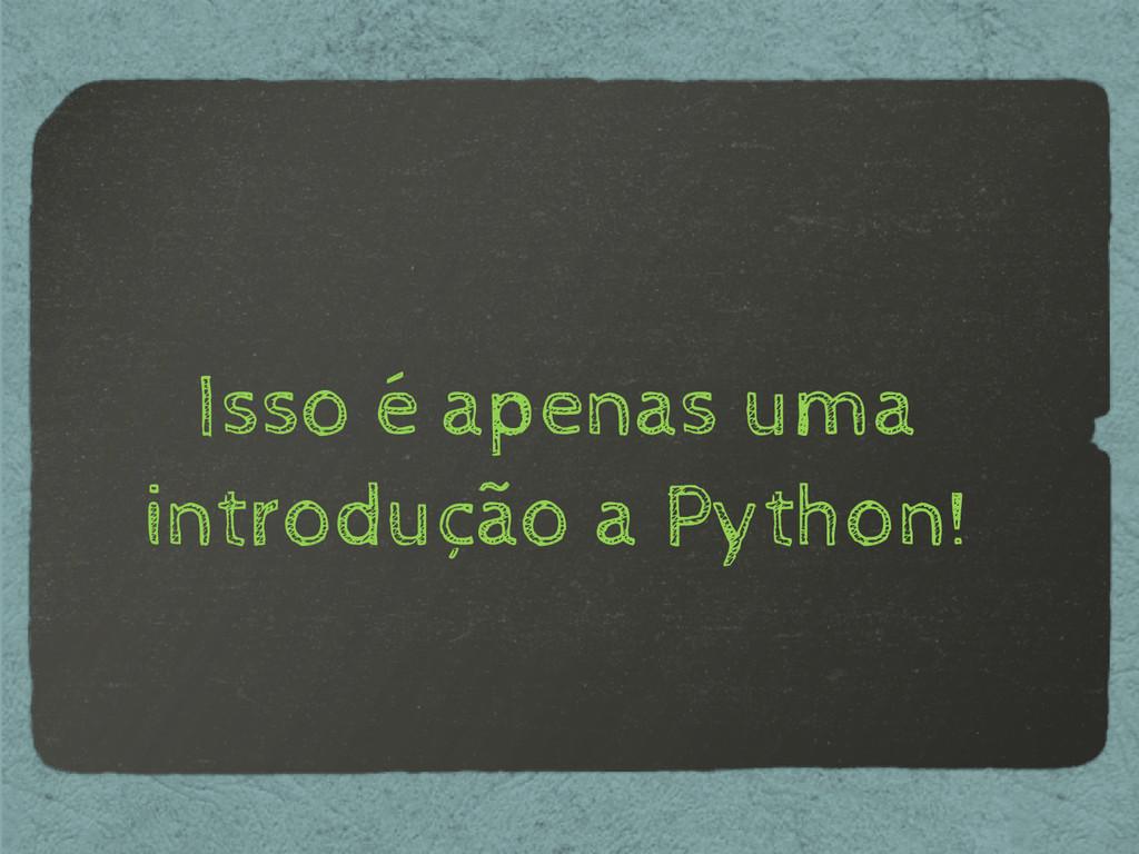 Isso é apenas uma introdução a Python!