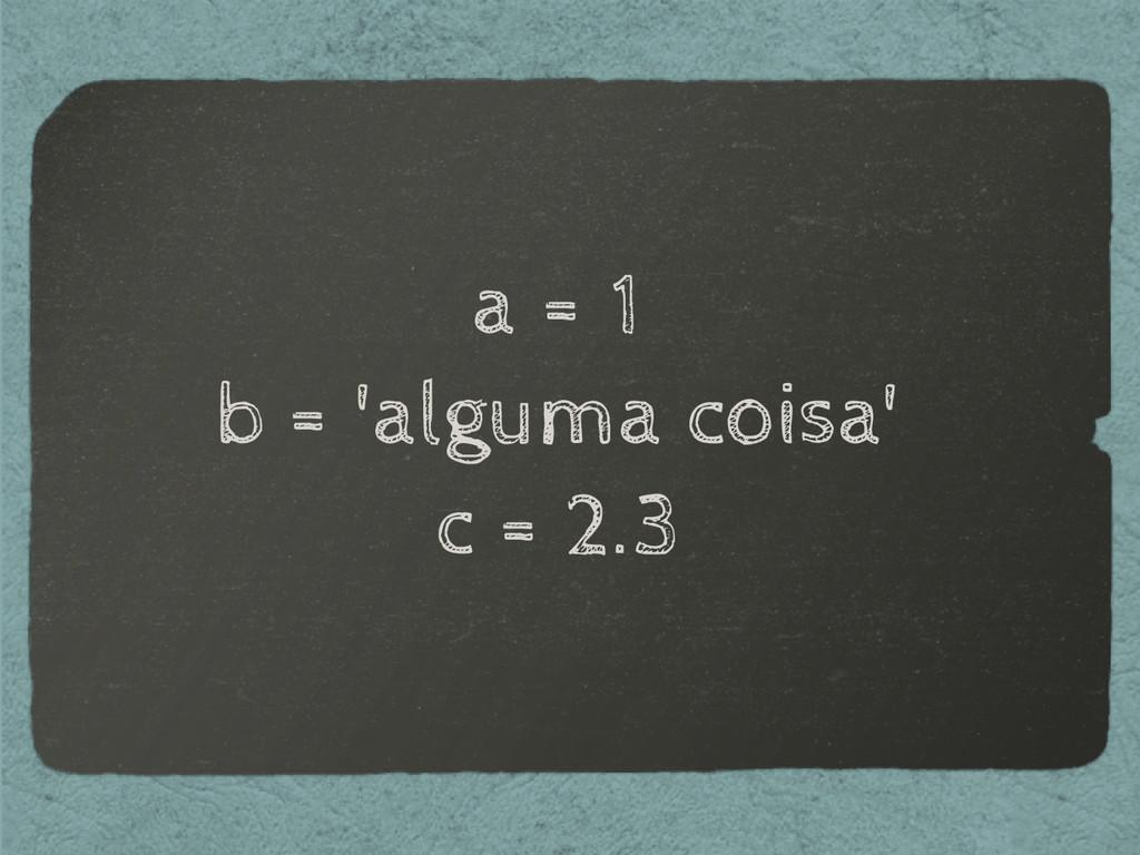 a = 1 b = 'alguma coisa' c = 2.3