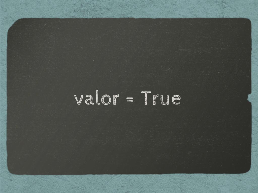 valor = True