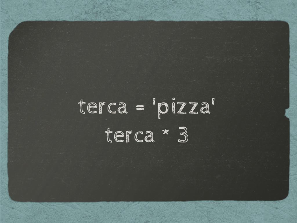 terca = 'pizza' terca * 3
