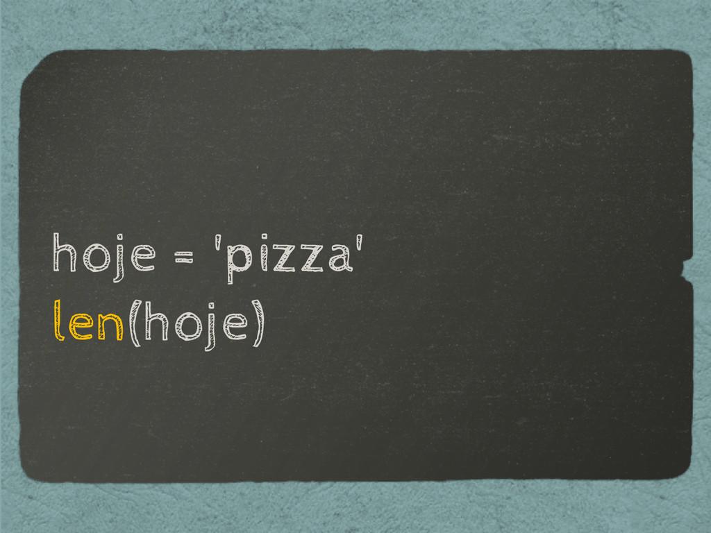 hoje = 'pizza' len(hoje)