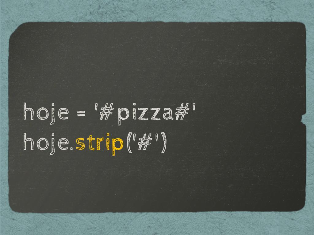 hoje = '#pizza#' hoje.strip('#')