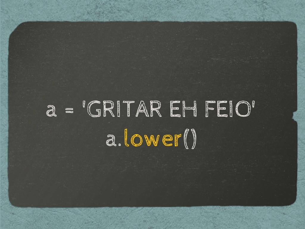 a = 'GRITAR EH FEIO' a.lower()