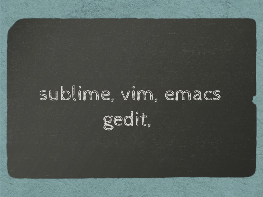 sublime, vim, emacs gedit,