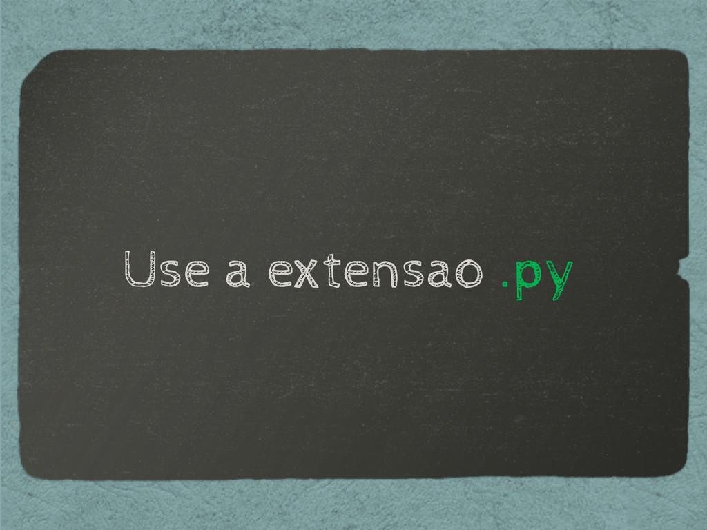 Use a extensao .py