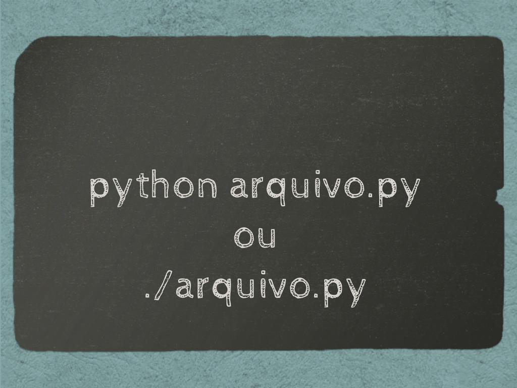 python arquivo.py ou ./arquivo.py