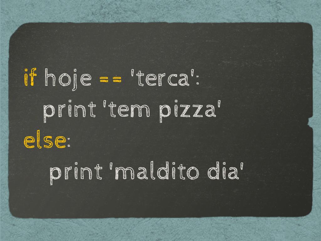 if hoje == 'terca': print 'tem pizza' else: pri...