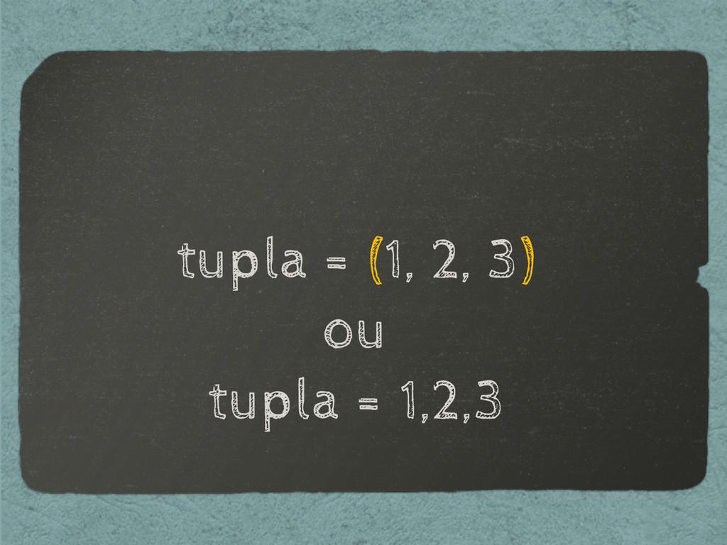 tupla = (1, 2, 3) ou tupla = 1,2,3