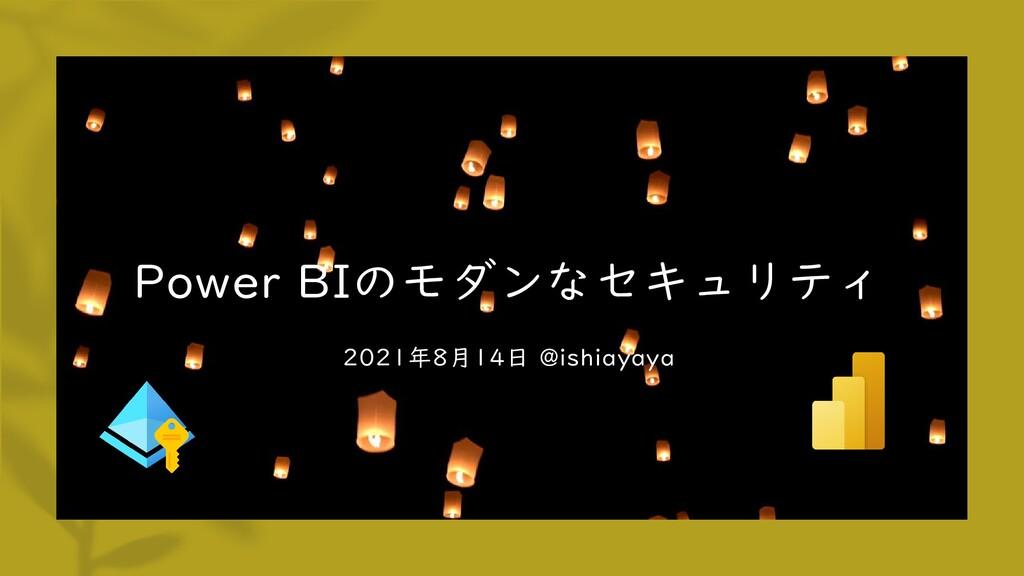2021年8月14日 @ishiayaya Power BIのモダンなセキュリティ