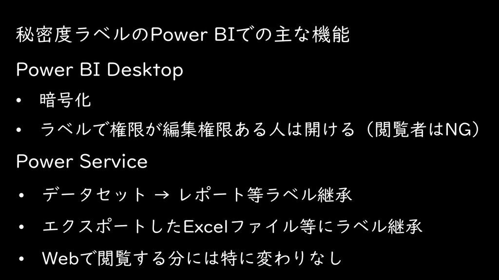 秘密度ラベルのPower BIでの主な機能 • 暗号化 • ラベルで権限が編集権限ある人は開け...