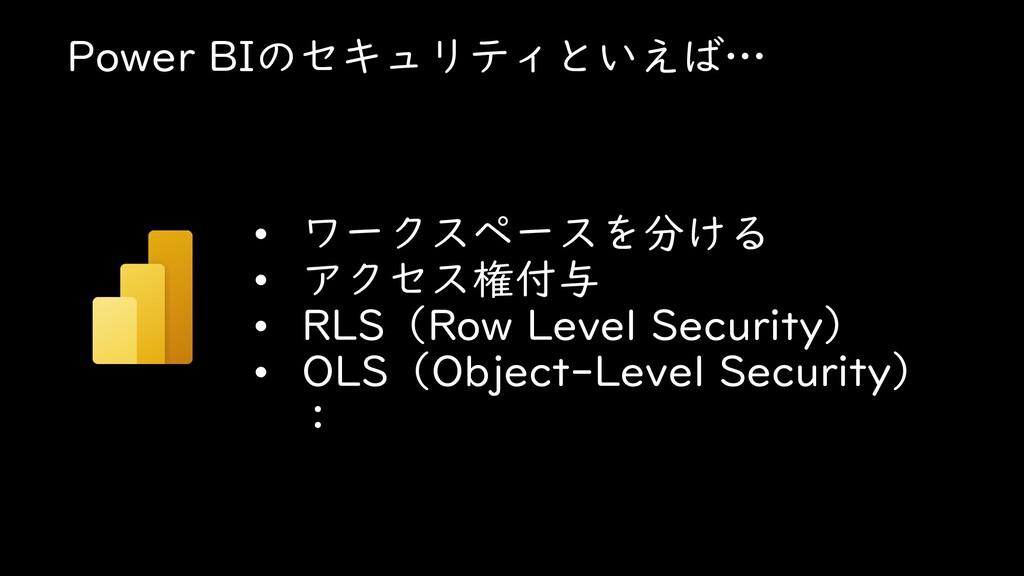 Power BIのセキュリティといえば… • ワークスペースを分ける • アクセス権付与 • ...