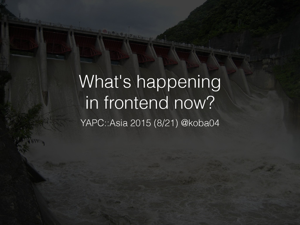 What's happening in frontend now? YAPC::Asia 20...