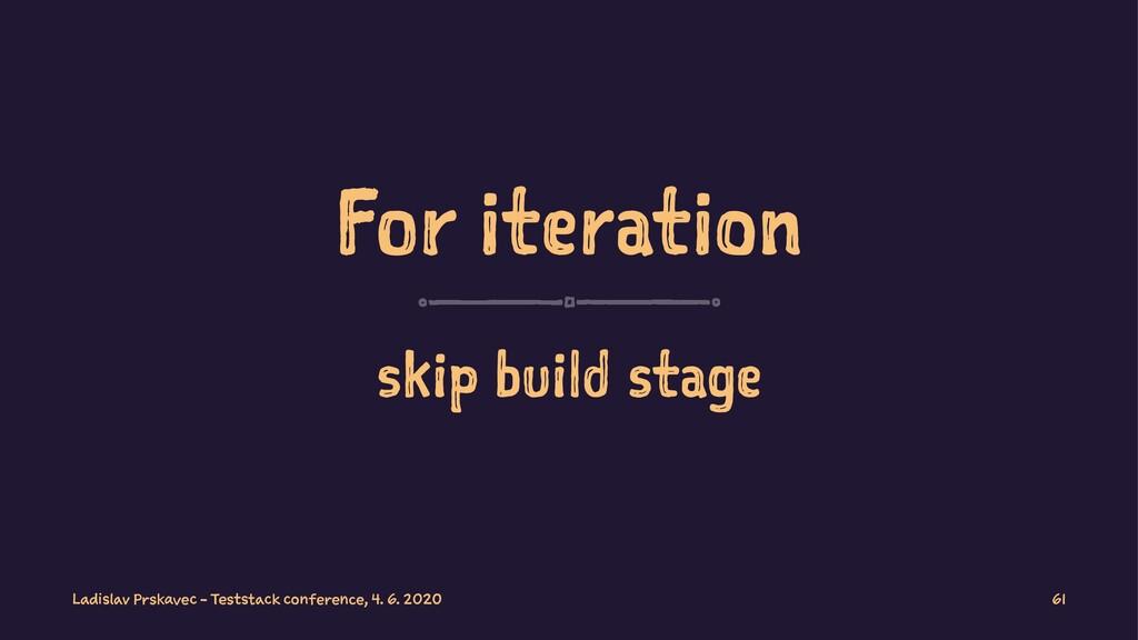 For iteration skip build stage Ladislav Prskave...