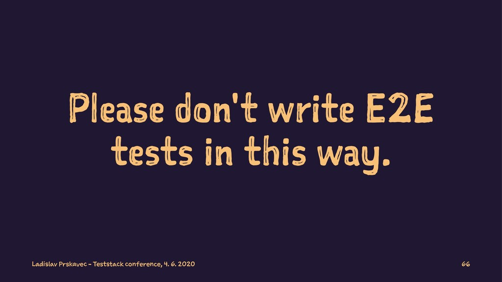 Please don't write E2E tests in this way. Ladis...