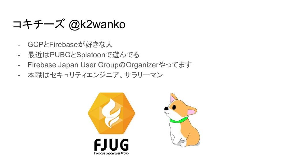 コキチーズ @k2wanko - GCPとFirebaseが好きな人 - 最近はPUBGとSp...