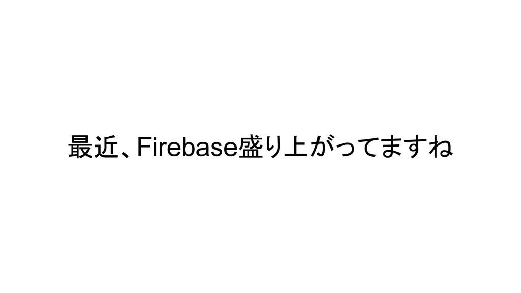 最近、Firebase盛り上がってますね