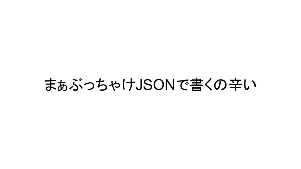 まぁぶっちゃけJSONで書くの辛い