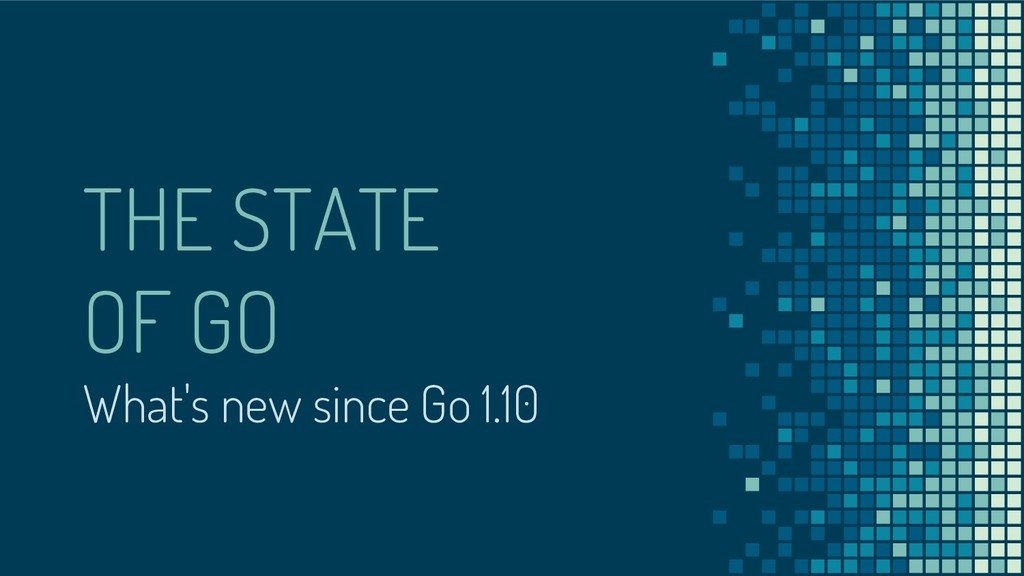 THE STATE OF GO What's new since Go 1.10
