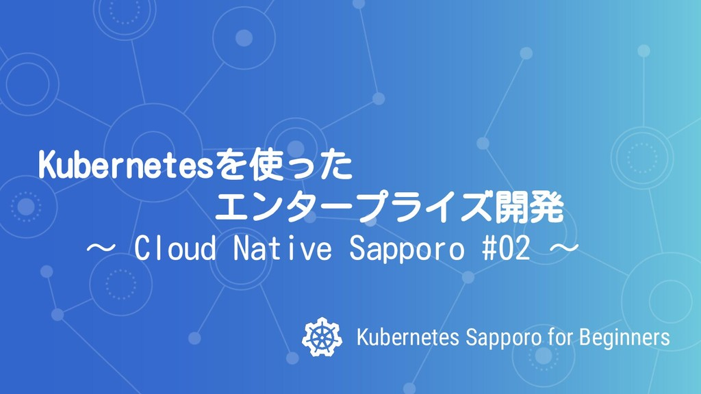 Kubernetes Sapporo for Beginners Kubernetesを使った...