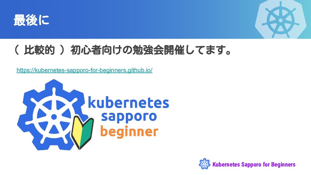 Kubernetes Sapporo for Beginners 最後に ( 比較的 ) 初心...