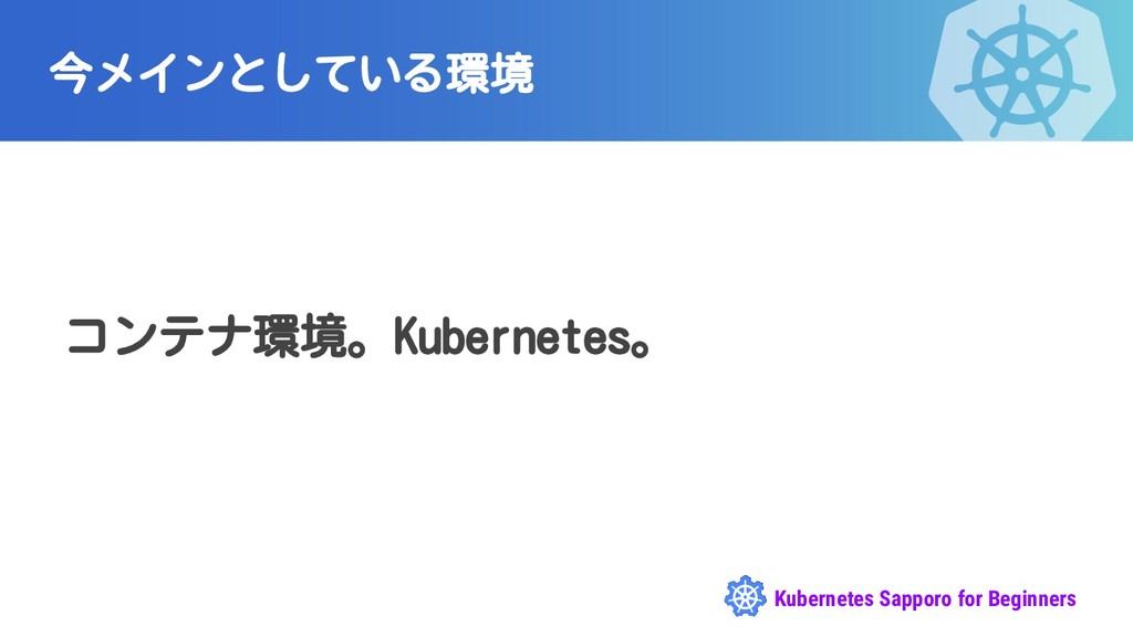 Kubernetes Sapporo for Beginners 今メインとしている環境 コン...