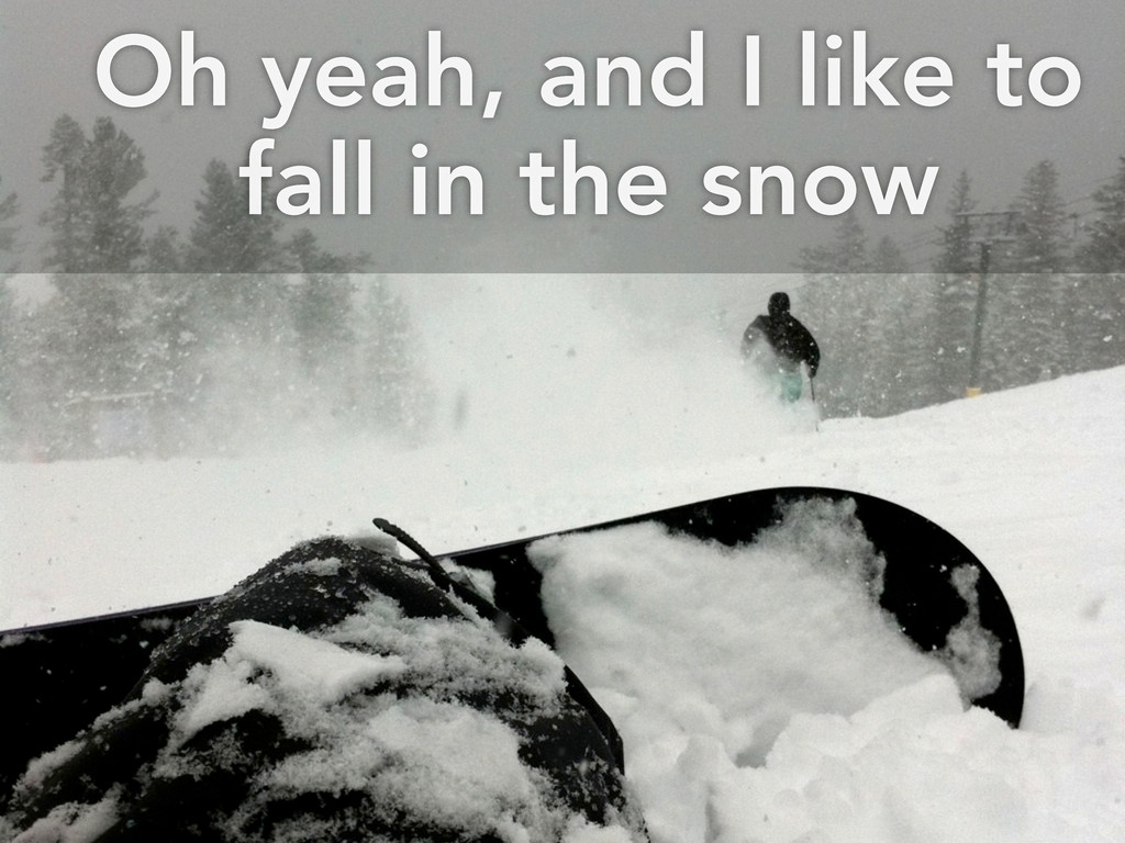 Oh yeah, and I like to fall in the snow