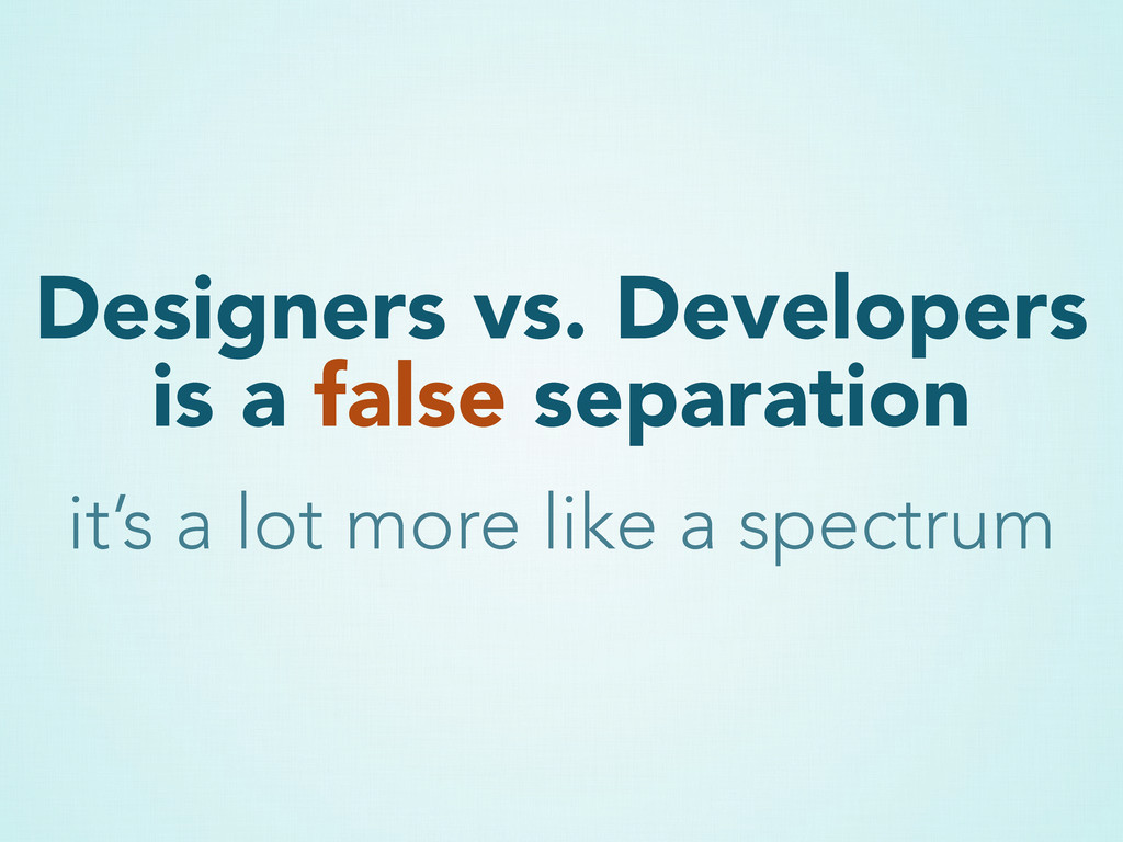 Designers vs. Developers is a false separation ...
