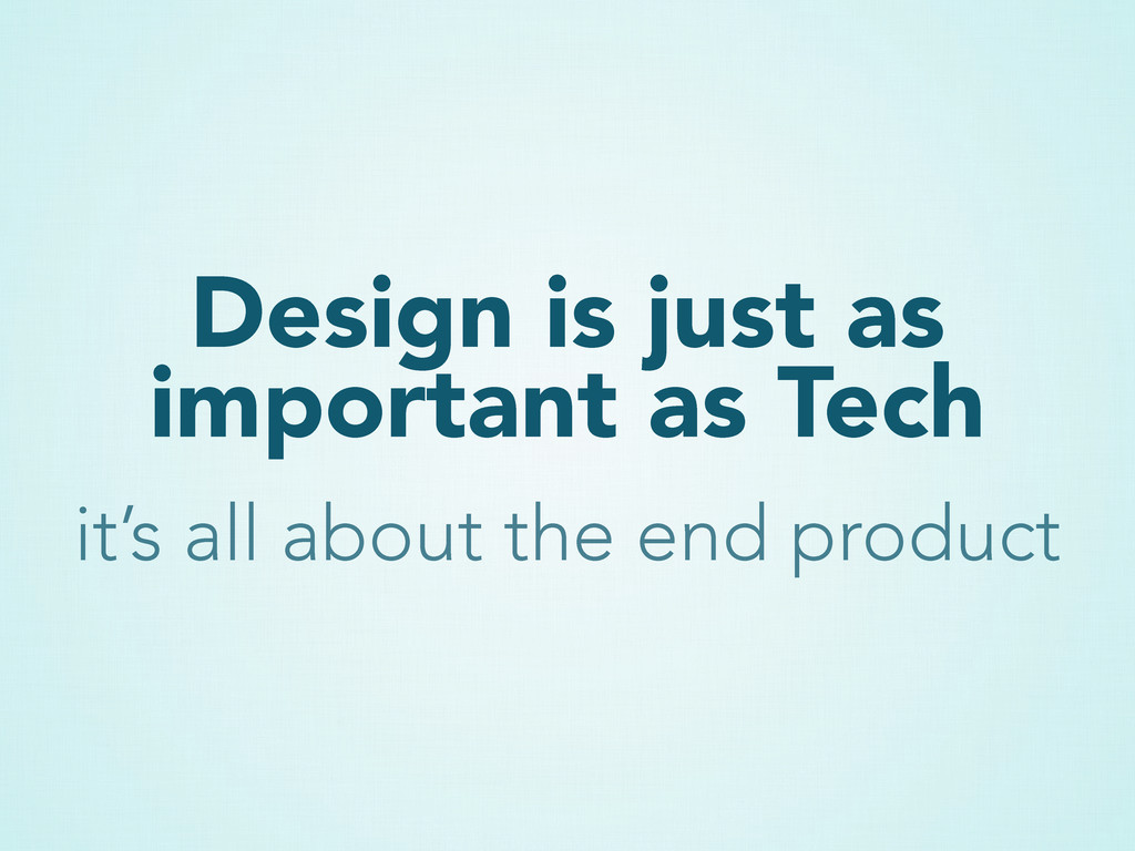 Design is just as important as Tech it's all ab...